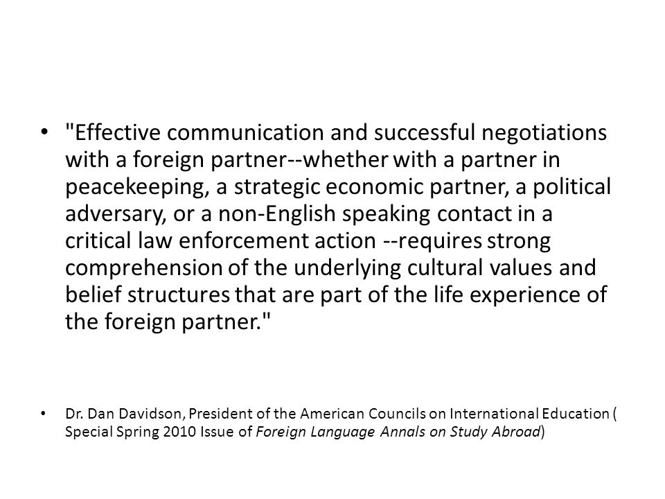 Effective communication and successful negotiations with a foreign partner--whether with a partner in peacekeeping, a strategic economic partner, a political adversary, or a non-English speaking contact in a critical law enforcement action --requires strong comprehension of the underlying cultural values and belief structures that are part of the life experience of the foreign partner. Dr.