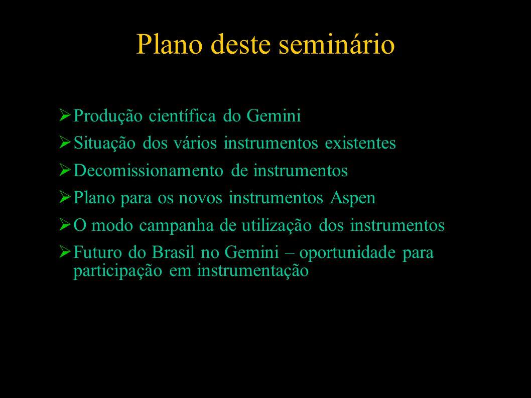 Plano deste seminário  Produção científica do Gemini  Situação dos vários instrumentos existentes  Decomissionamento de instrumentos  Plano para os novos instrumentos Aspen  O modo campanha de utilização dos instrumentos  Futuro do Brasil no Gemini – oportunidade para participação em instrumentação