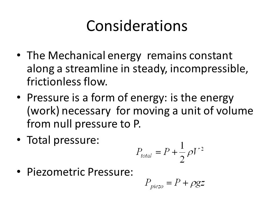 Considerations The Mechanical energy remains constant along a streamline in steady, incompressible, frictionless flow. Pressure is a form of energy: i