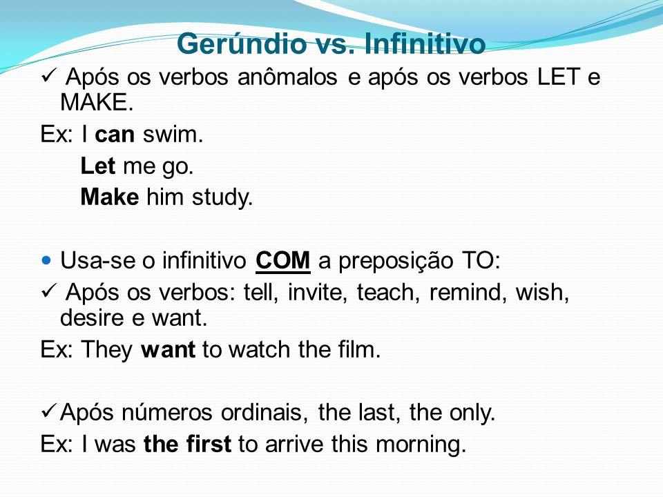 Gerúndio vs. Infinitivo Após os verbos anômalos e após os verbos LET e MAKE. Ex: I can swim. Let me go. Make him study. Usa-se o infinitivo COM a prep
