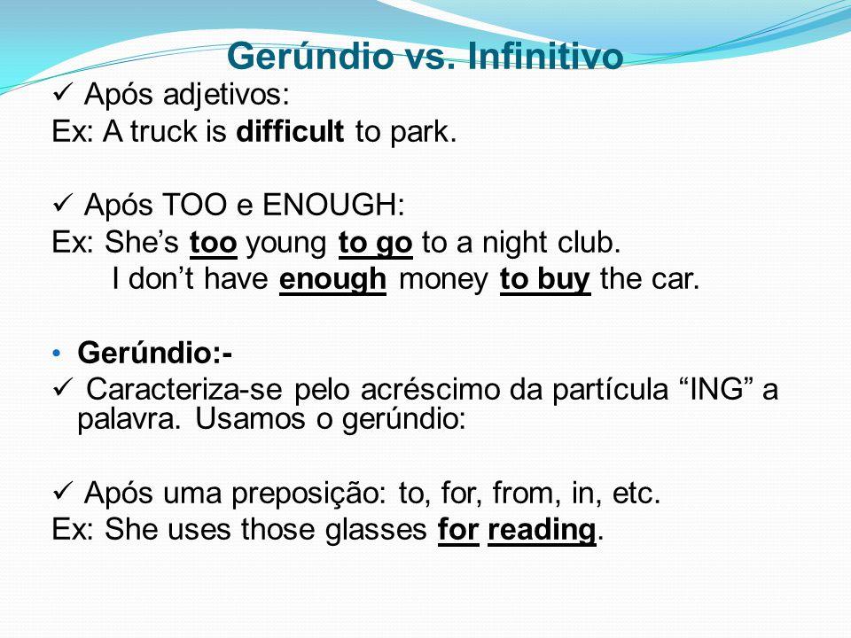 Gerúndio vs. Infinitivo Após adjetivos: Ex: A truck is difficult to park. Após TOO e ENOUGH: Ex: She's too young to go to a night club. I don't have e