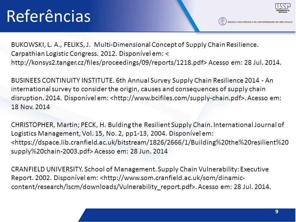 Referências 9 BUKOWSKI, L. A., FELIKS, J. Multi-Dimensional Concept of Supply Chain Resilience. Carpathian Logistic Congress. 2012. Disponível em: Ace