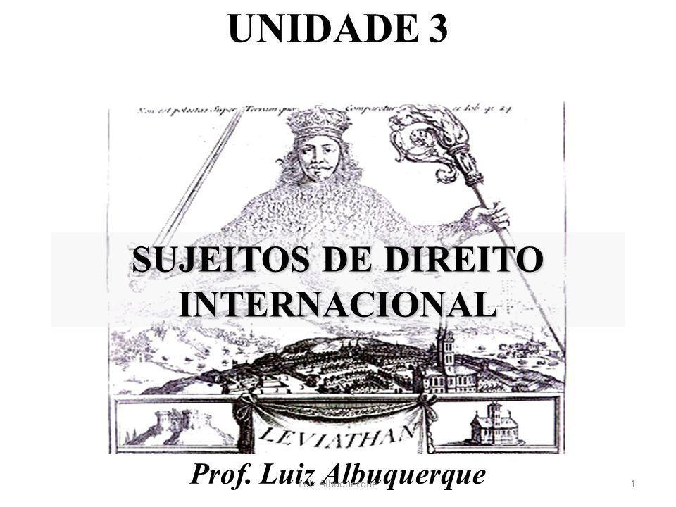 SUJEITOS DE DIREITO INTERNACIONAL Prof. Luiz Albuquerque 1Luiz Albuquerque UNIDADE 3