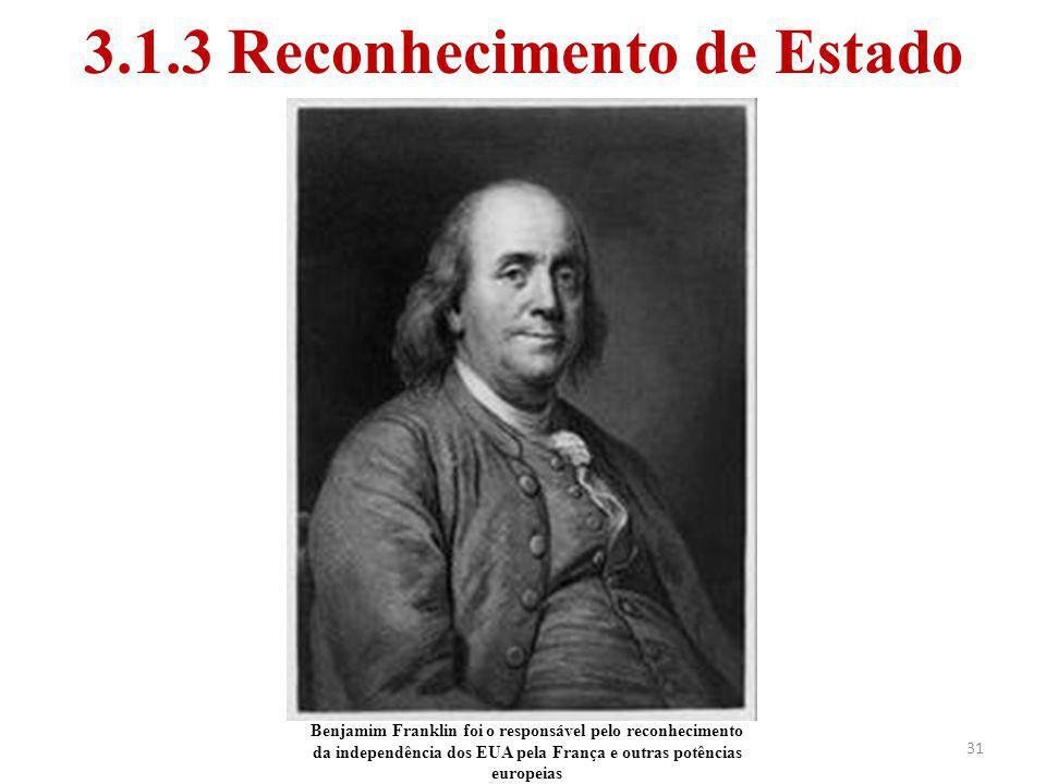 31 3.1.3 Reconhecimento de Estado Benjamim Franklin foi o responsável pelo reconhecimento da independência dos EUA pela França e outras potências euro