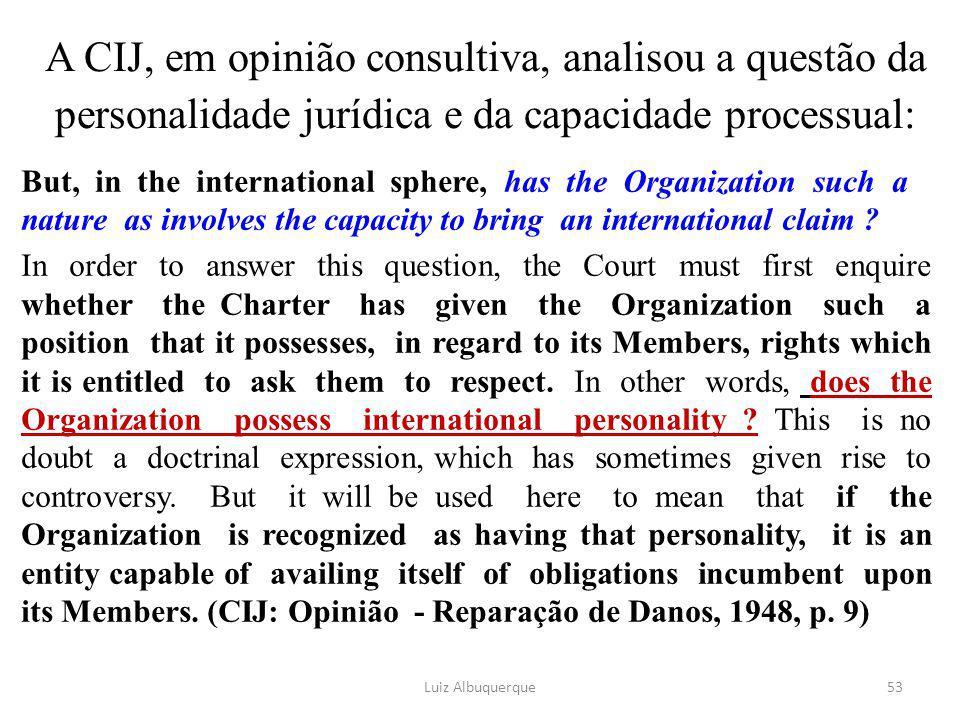 A CIJ, em opinião consultiva, analisou a questão da personalidade jurídica e da capacidade processual: But, in the international sphere, has the Organ