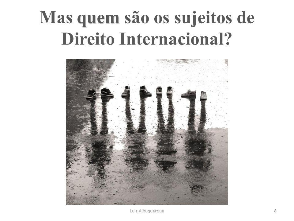 quem Mas quem são os sujeitos de Direito Internacional? Luiz Albuquerque8