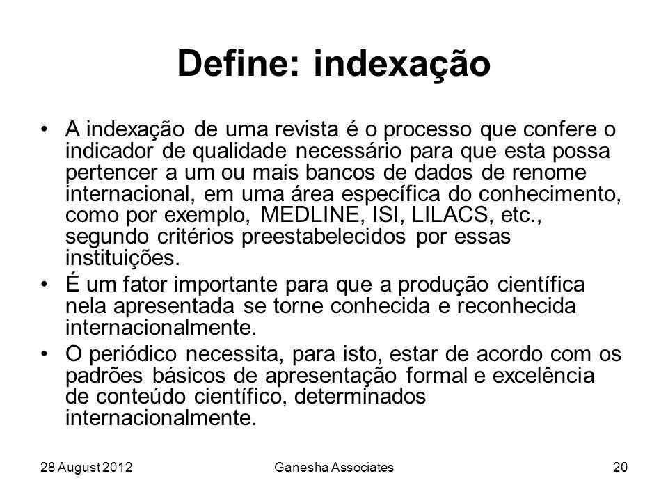 28 August 2012Ganesha Associates20 Define: indexação A indexação de uma revista é o processo que confere o indicador de qualidade necessário para que esta possa pertencer a um ou mais bancos de dados de renome internacional, em uma área específica do conhecimento, como por exemplo, MEDLINE, ISI, LILACS, etc., segundo critérios preestabelecidos por essas instituições.