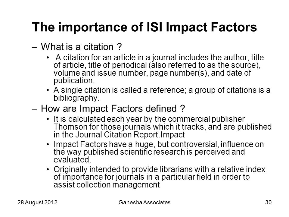 28 August 2012Ganesha Associates30 The importance of ISI Impact Factors –What is a citation ? A citation for an article in a journal includes the auth