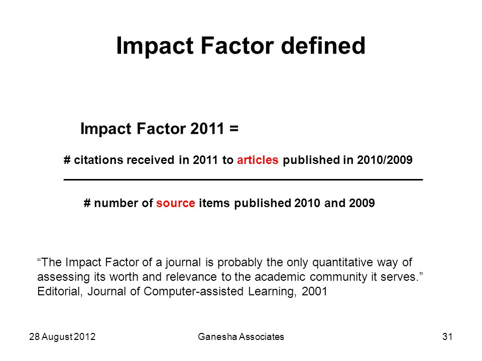 "28 August 2012Ganesha Associates31 Impact Factor defined ""The Impact Factor of a journal is probably the only quantitative way of assessing its worth"