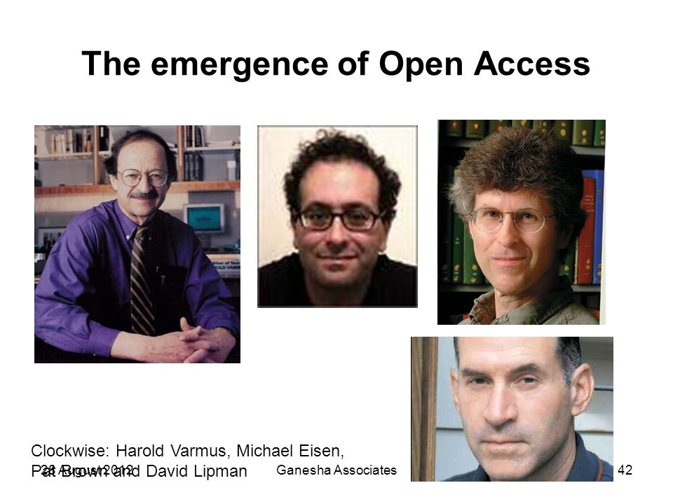 28 August 2012Ganesha Associates42 The emergence of Open Access Clockwise: Harold Varmus, Michael Eisen, Pat Brown and David Lipman