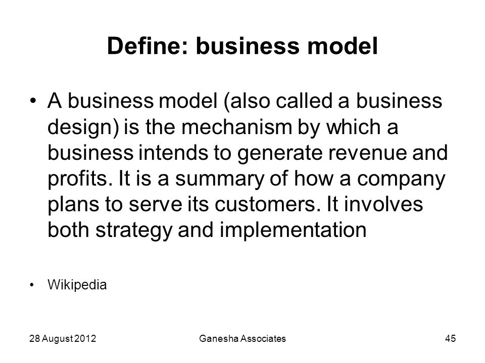 28 August 2012Ganesha Associates45 Define: business model A business model (also called a business design) is the mechanism by which a business intend