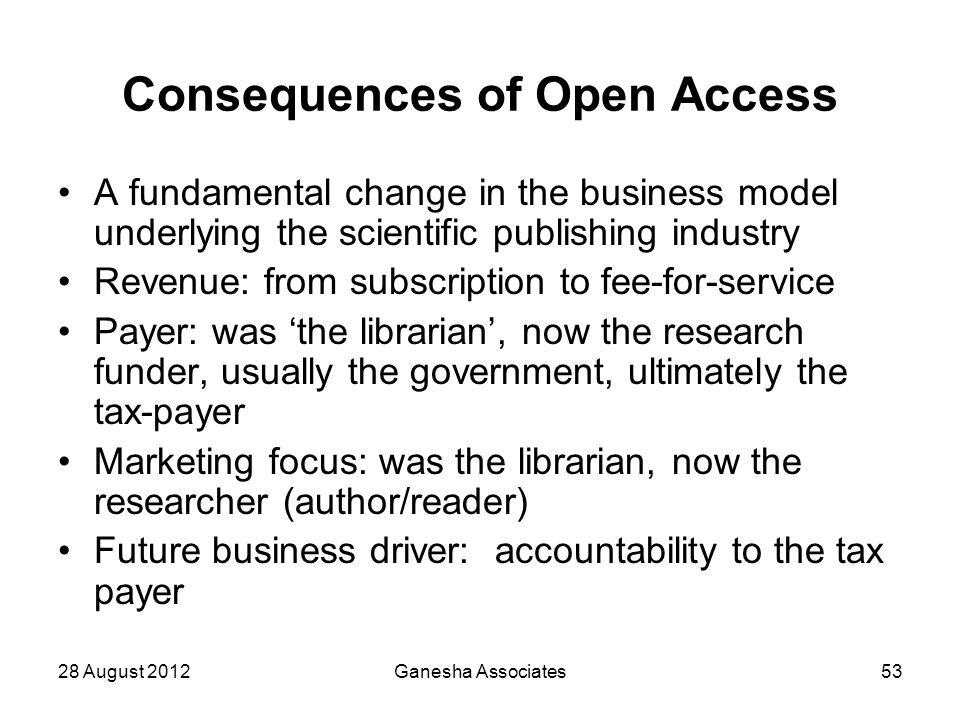 28 August 2012Ganesha Associates53 Consequences of Open Access A fundamental change in the business model underlying the scientific publishing industr