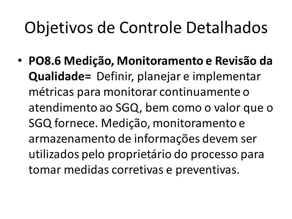 Objetivos de Controle Detalhados PO8.6 Medição, Monitoramento e Revisão da Qualidade= Definir, planejar e implementar métricas para monitorar continuamente o atendimento ao SGQ, bem como o valor que o SGQ fornece.