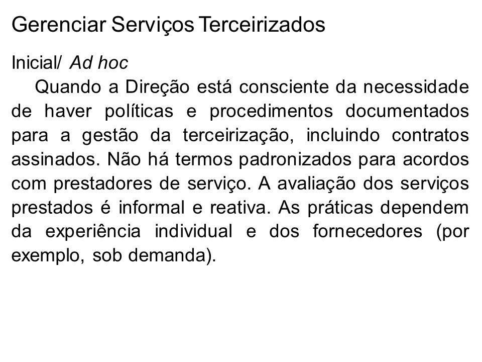 Gerenciar Serviços Terceirizados Inicial/ Ad hoc Quando a Direção está consciente da necessidade de haver políticas e procedimentos documentados para a gestão da terceirização, incluindo contratos assinados.