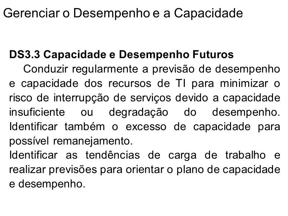 Gerenciar o Desempenho e a Capacidade DS3.3 Capacidade e Desempenho Futuros Conduzir regularmente a previsão de desempenho e capacidade dos recursos de TI para minimizar o risco de interrupção de serviços devido a capacidade insuficiente ou degradação do desempenho.