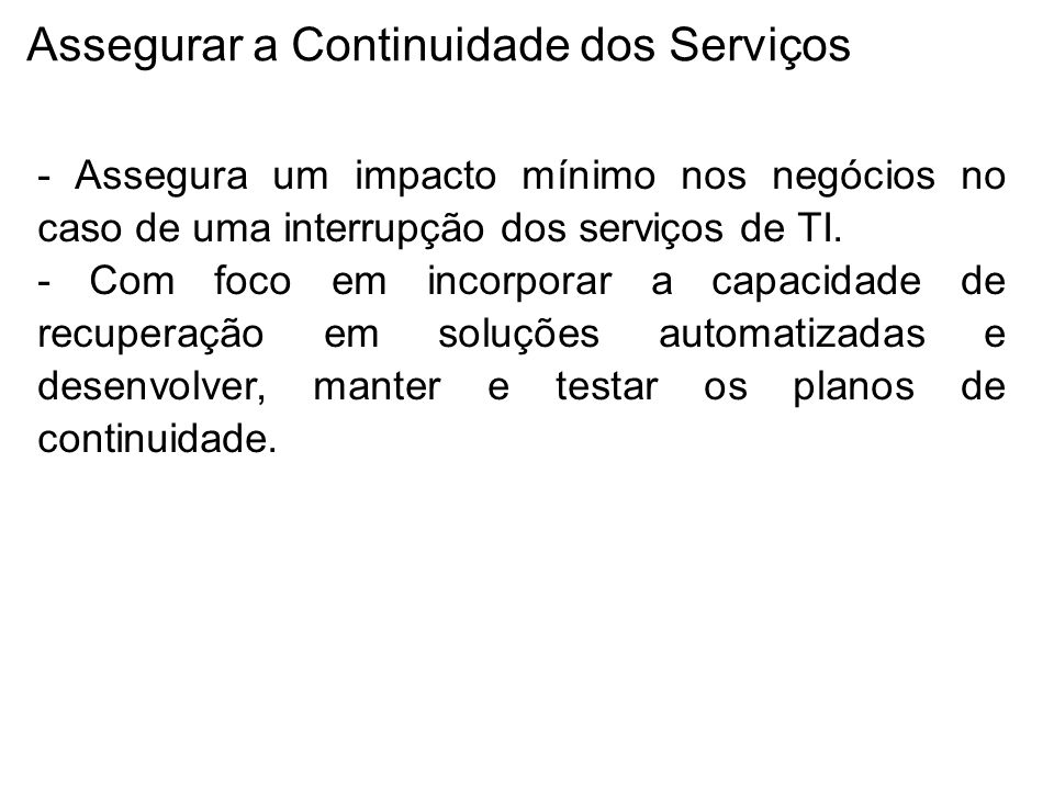 Assegurar a Continuidade dos Serviços - Assegura um impacto mínimo nos negócios no caso de uma interrupção dos serviços de TI.