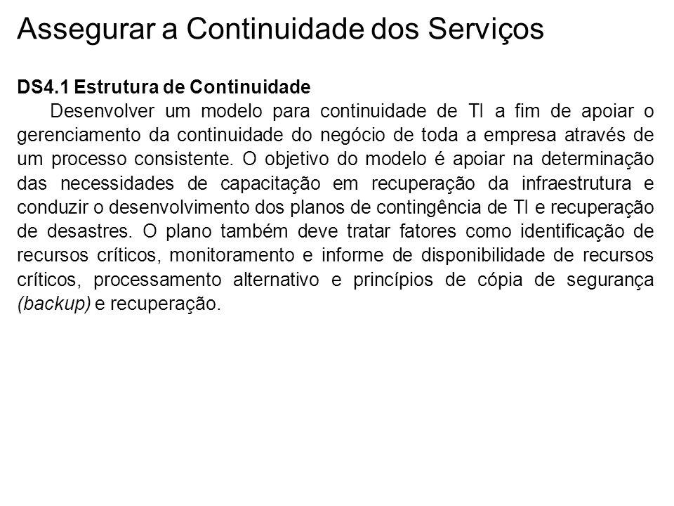 Assegurar a Continuidade dos Serviços DS4.1 Estrutura de Continuidade Desenvolver um modelo para continuidade de TI a fim de apoiar o gerenciamento da continuidade do negócio de toda a empresa através de um processo consistente.