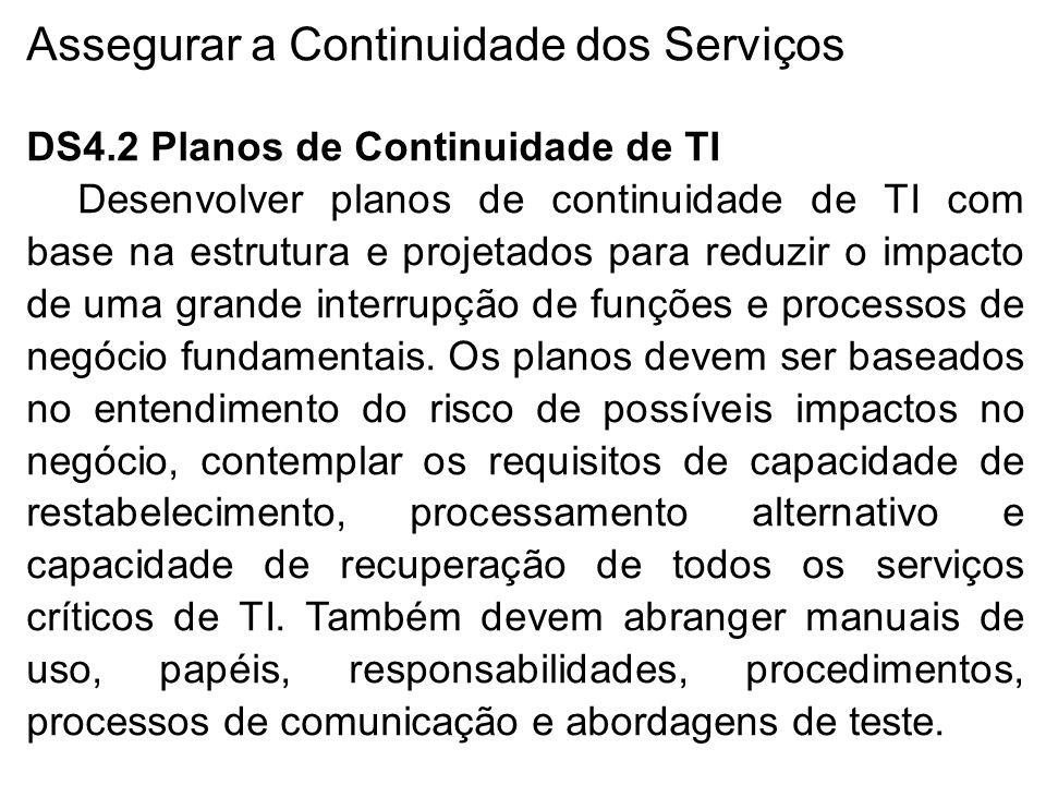 Assegurar a Continuidade dos Serviços DS4.2 Planos de Continuidade de TI Desenvolver planos de continuidade de TI com base na estrutura e projetados para reduzir o impacto de uma grande interrupção de funções e processos de negócio fundamentais.