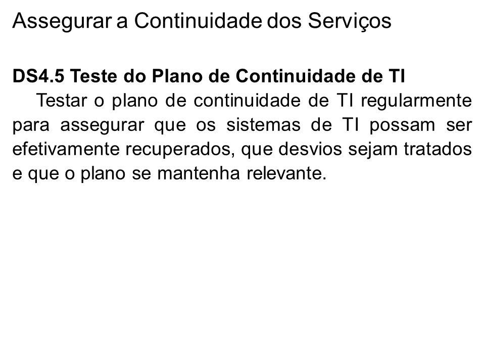 Assegurar a Continuidade dos Serviços DS4.5 Teste do Plano de Continuidade de TI Testar o plano de continuidade de TI regularmente para assegurar que os sistemas de TI possam ser efetivamente recuperados, que desvios sejam tratados e que o plano se mantenha relevante.