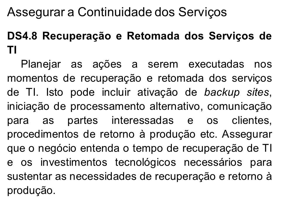 Assegurar a Continuidade dos Serviços DS4.8 Recuperação e Retomada dos Serviços de TI Planejar as ações a serem executadas nos momentos de recuperação e retomada dos serviços de TI.