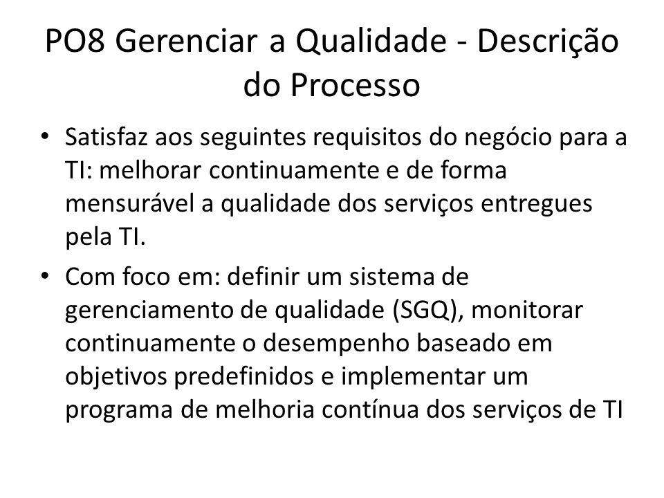 PO8 Gerenciar a Qualidade - Descrição do Processo Satisfaz aos seguintes requisitos do negócio para a TI: melhorar continuamente e de forma mensurável a qualidade dos serviços entregues pela TI.