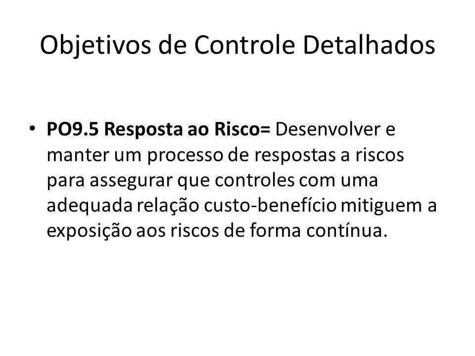 Objetivos de Controle Detalhados PO9.5 Resposta ao Risco= Desenvolver e manter um processo de respostas a riscos para assegurar que controles com uma adequada relação custo-benefício mitiguem a exposição aos riscos de forma contínua.