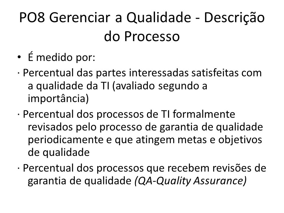 PO8 Gerenciar a Qualidade - Descrição do Processo É medido por: · Percentual das partes interessadas satisfeitas com a qualidade da TI (avaliado segundo a importância) · Percentual dos processos de TI formalmente revisados pelo processo de garantia de qualidade periodicamente e que atingem metas e objetivos de qualidade · Percentual dos processos que recebem revisões de garantia de qualidade (QA-Quality Assurance)