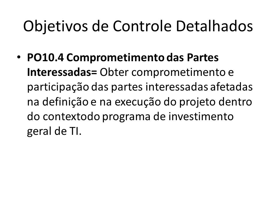Objetivos de Controle Detalhados PO10.4 Comprometimento das Partes Interessadas= Obter comprometimento e participação das partes interessadas afetadas na definição e na execução do projeto dentro do contextodo programa de investimento geral de TI.