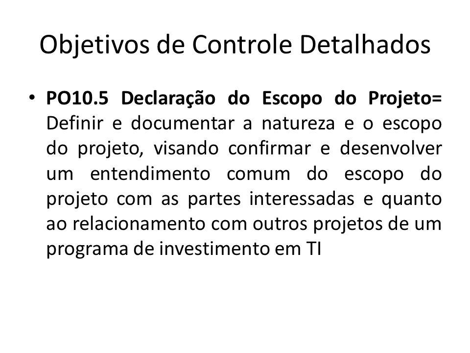 Objetivos de Controle Detalhados PO10.5 Declaração do Escopo do Projeto= Definir e documentar a natureza e o escopo do projeto, visando confirmar e desenvolver um entendimento comum do escopo do projeto com as partes interessadas e quanto ao relacionamento com outros projetos de um programa de investimento em TI