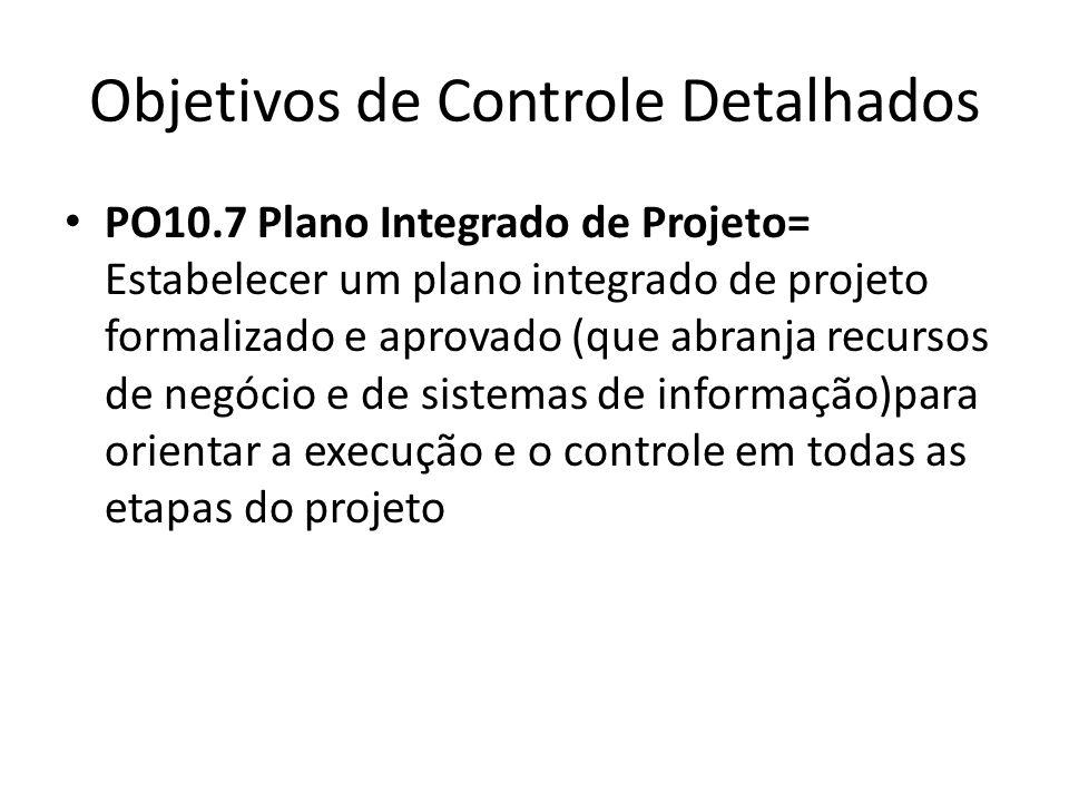 Objetivos de Controle Detalhados PO10.7 Plano Integrado de Projeto= Estabelecer um plano integrado de projeto formalizado e aprovado (que abranja recursos de negócio e de sistemas de informação)para orientar a execução e o controle em todas as etapas do projeto