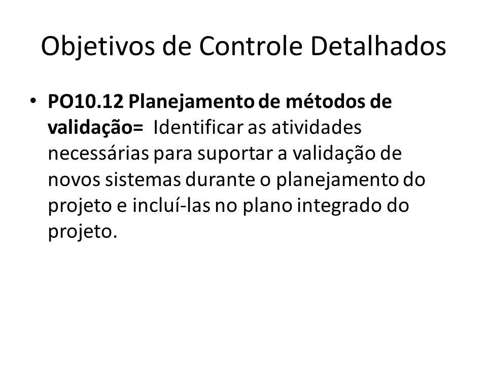 Objetivos de Controle Detalhados PO10.12 Planejamento de métodos de validação= Identificar as atividades necessárias para suportar a validação de novos sistemas durante o planejamento do projeto e incluí-las no plano integrado do projeto.