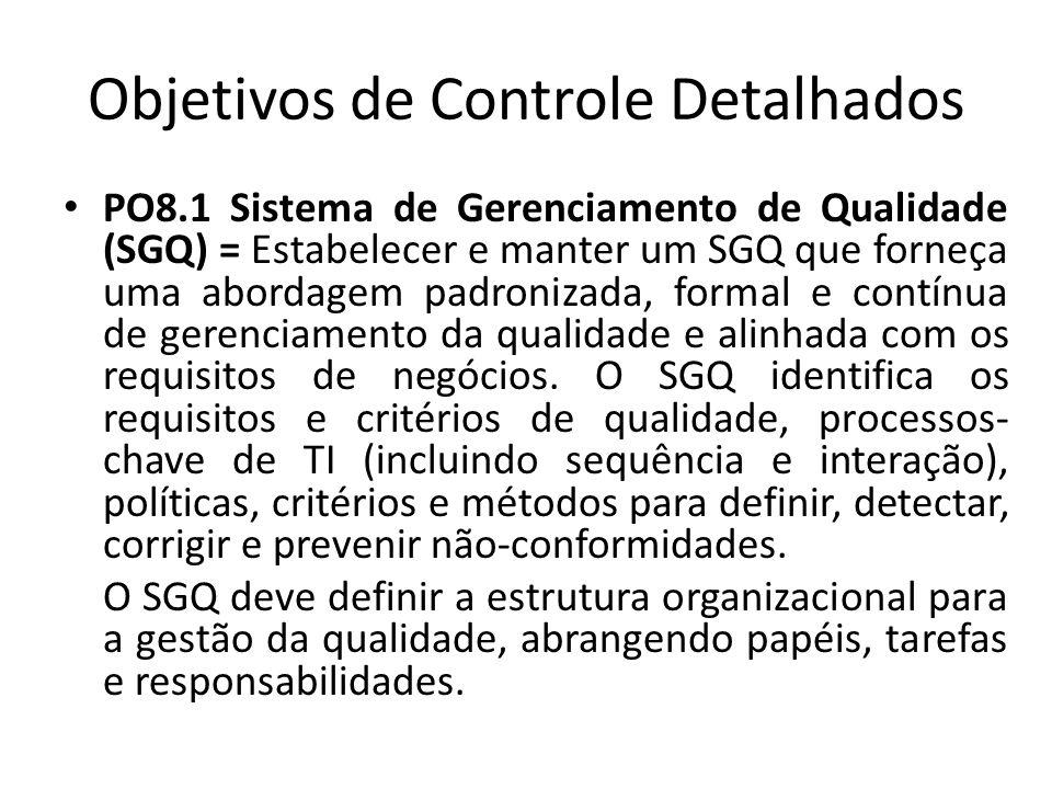 Objetivos de Controle Detalhados PO8.1 Sistema de Gerenciamento de Qualidade (SGQ) = Estabelecer e manter um SGQ que forneça uma abordagem padronizada, formal e contínua de gerenciamento da qualidade e alinhada com os requisitos de negócios.