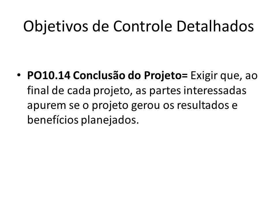 Objetivos de Controle Detalhados PO10.14 Conclusão do Projeto= Exigir que, ao final de cada projeto, as partes interessadas apurem se o projeto gerou os resultados e benefícios planejados.