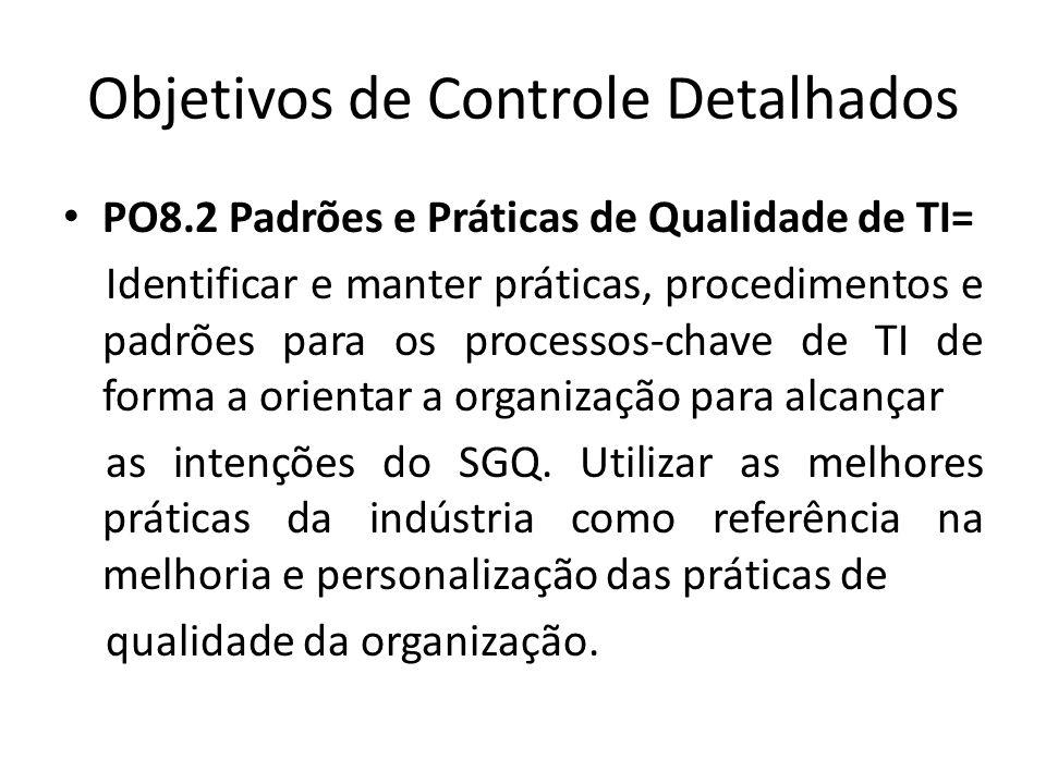 Objetivos de Controle Detalhados PO8.2 Padrões e Práticas de Qualidade de TI= Identificar e manter práticas, procedimentos e padrões para os processos-chave de TI de forma a orientar a organização para alcançar as intenções do SGQ.