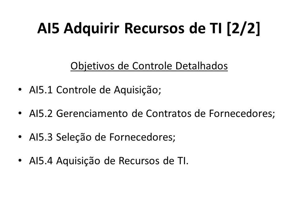 AI5 Adquirir Recursos de TI [2/2] Objetivos de Controle Detalhados AI5.1 Controle de Aquisição; AI5.2 Gerenciamento de Contratos de Fornecedores; AI5.3 Seleção de Fornecedores; AI5.4 Aquisição de Recursos de TI.