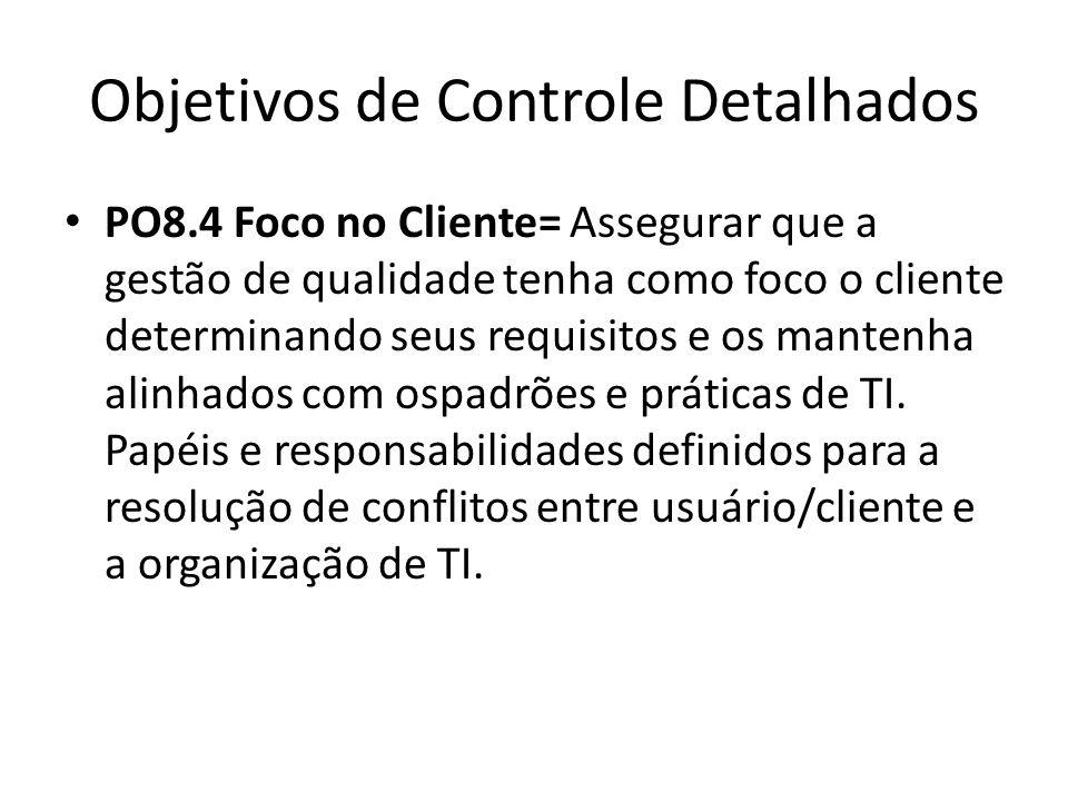 Objetivos de Controle Detalhados PO8.4 Foco no Cliente= Assegurar que a gestão de qualidade tenha como foco o cliente determinando seus requisitos e os mantenha alinhados com ospadrões e práticas de TI.