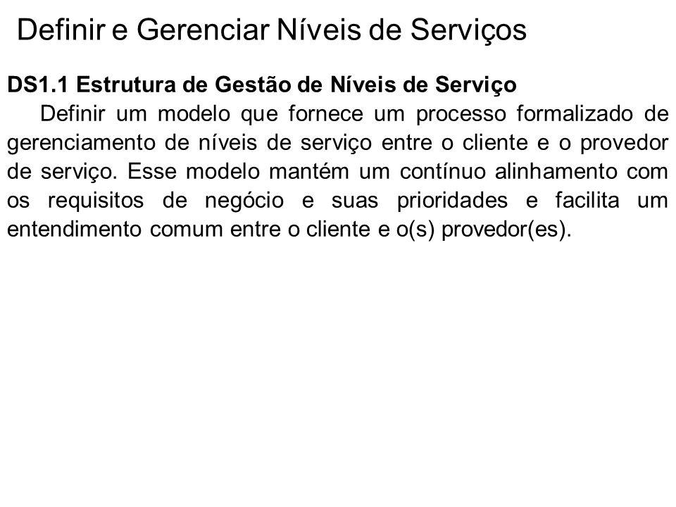 Definir e Gerenciar Níveis de Serviços DS1.1 Estrutura de Gestão de Níveis de Serviço Definir um modelo que fornece um processo formalizado de gerenciamento de níveis de serviço entre o cliente e o provedor de serviço.