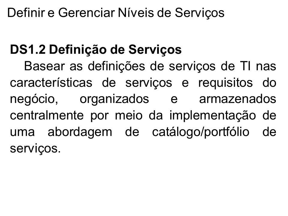 Definir e Gerenciar Níveis de Serviços DS1.2 Definição de Serviços Basear as definições de serviços de TI nas características de serviços e requisitos do negócio, organizados e armazenados centralmente por meio da implementação de uma abordagem de catálogo/portfólio de serviços.