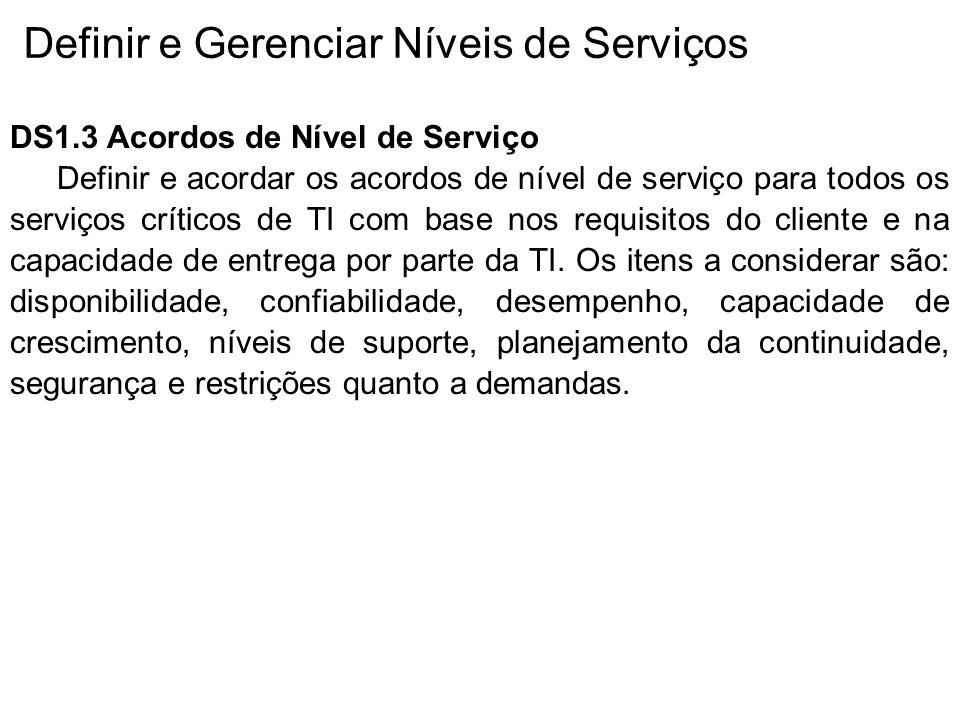 Definir e Gerenciar Níveis de Serviços DS1.3 Acordos de Nível de Serviço Definir e acordar os acordos de nível de serviço para todos os serviços críticos de TI com base nos requisitos do cliente e na capacidade de entrega por parte da TI.
