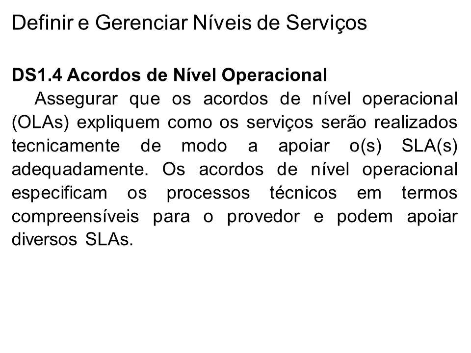 Definir e Gerenciar Níveis de Serviços DS1.4 Acordos de Nível Operacional Assegurar que os acordos de nível operacional (OLAs) expliquem como os serviços serão realizados tecnicamente de modo a apoiar o(s) SLA(s) adequadamente.