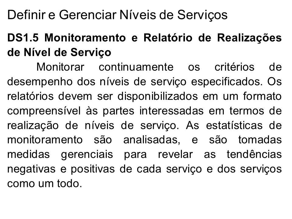 Definir e Gerenciar Níveis de Serviços DS1.5 Monitoramento e Relatório de Realizações de Nível de Serviço Monitorar continuamente os critérios de desempenho dos níveis de serviço especificados.