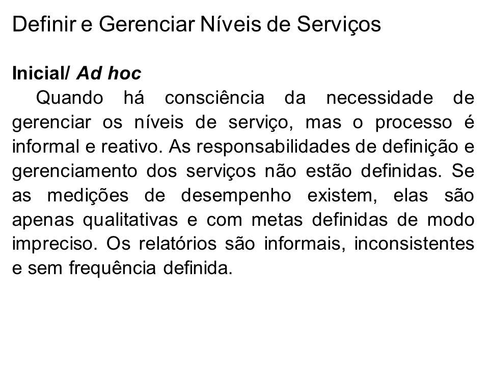 Definir e Gerenciar Níveis de Serviços Inicial/ Ad hoc Quando há consciência da necessidade de gerenciar os níveis de serviço, mas o processo é informal e reativo.