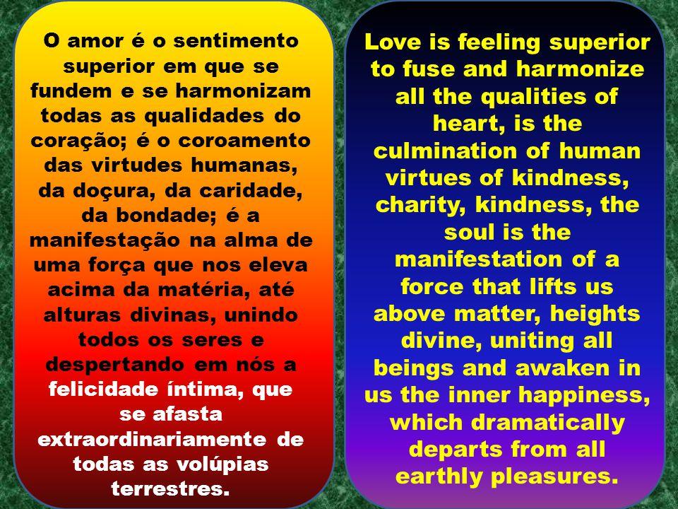 O amor é o sentimento superior em que se fundem e se harmonizam todas as qualidades do coração; é o coroamento das virtudes humanas, da doçura, da caridade, da bondade; é a manifestação na alma de uma força que nos eleva acima da matéria, até alturas divinas, unindo todos os seres e despertando em nós a felicidade íntima, que se afasta extraordinariamente de todas as volúpias terrestres.