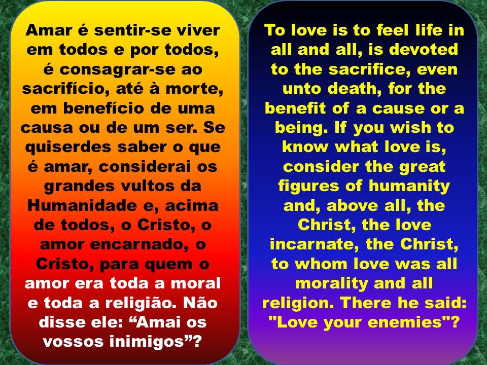 Amar é sentir-se viver em todos e por todos, é consagrar-se ao sacrifício, até à morte, em benefício de uma causa ou de um ser.