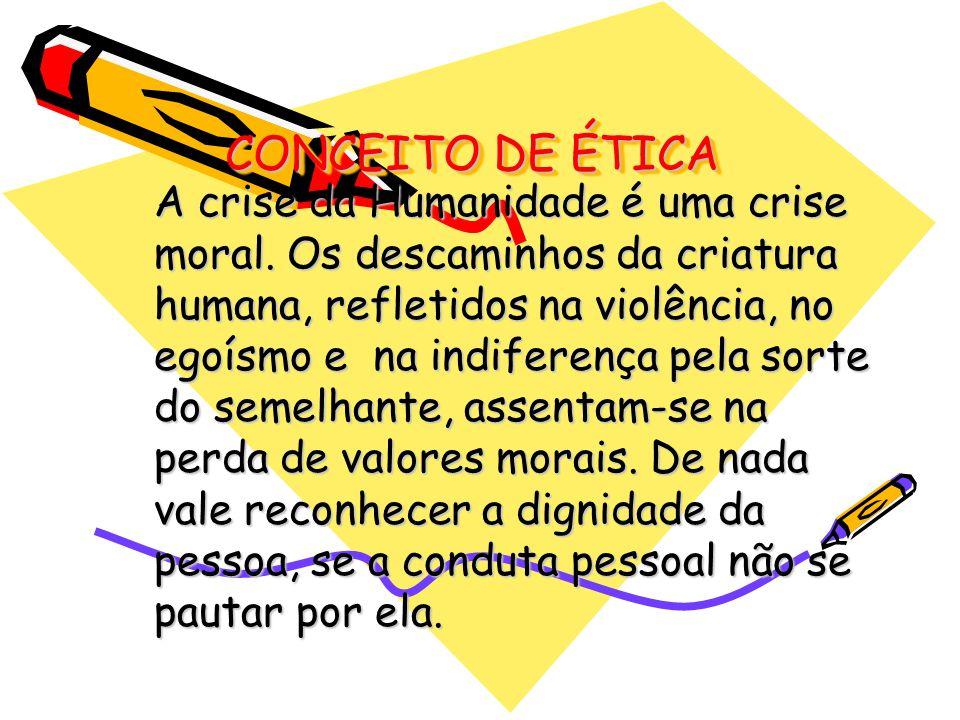 CONCEITO DE ÉTICA A crise da Humanidade é uma crise moral. Os descaminhos da criatura humana, refletidos na violência, no egoísmo e na indiferença pel