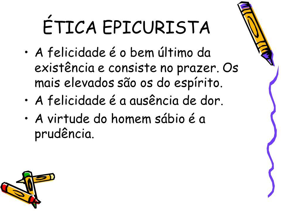 ÉTICA EPICURISTA A felicidade é o bem último da existência e consiste no prazer. Os mais elevados são os do espírito. A felicidade é a ausência de dor