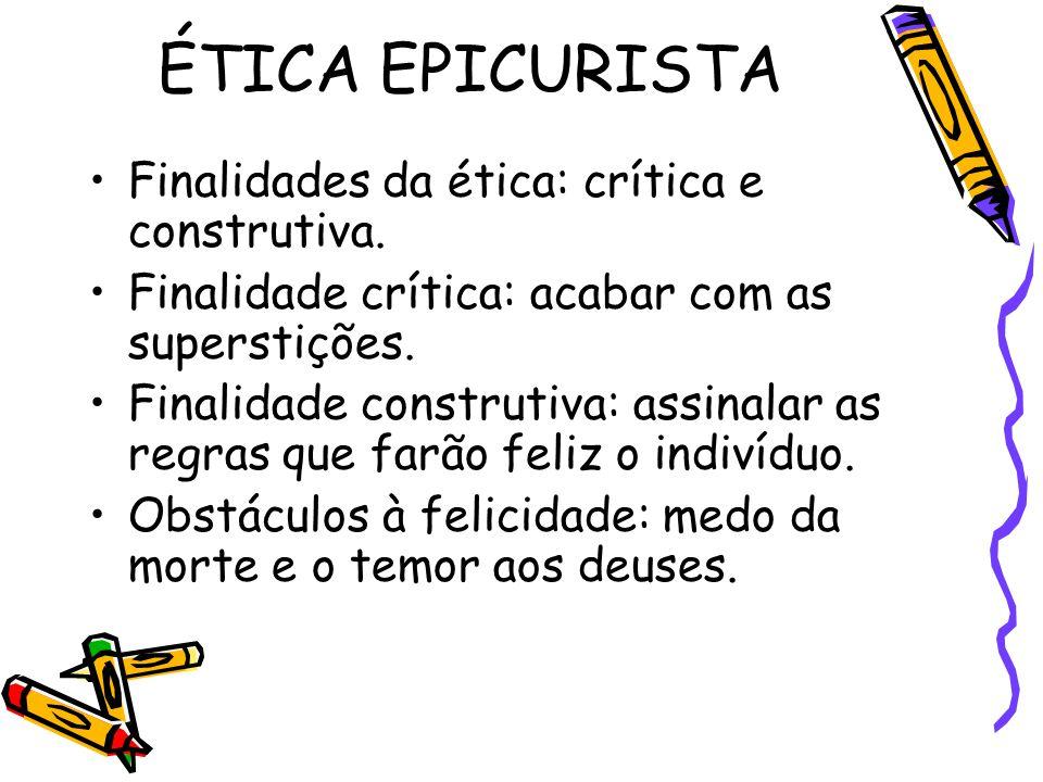 ÉTICA EPICURISTA Finalidades da ética: crítica e construtiva. Finalidade crítica: acabar com as superstições. Finalidade construtiva: assinalar as reg