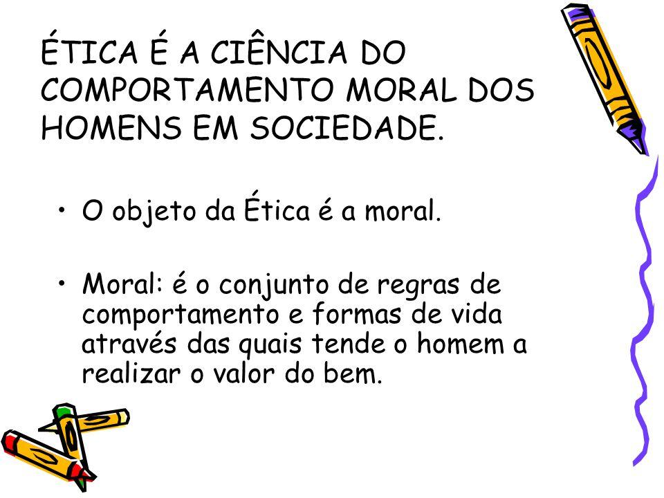 ÉTICA É A CIÊNCIA DO COMPORTAMENTO MORAL DOS HOMENS EM SOCIEDADE. O objeto da Ética é a moral. Moral: é o conjunto de regras de comportamento e formas