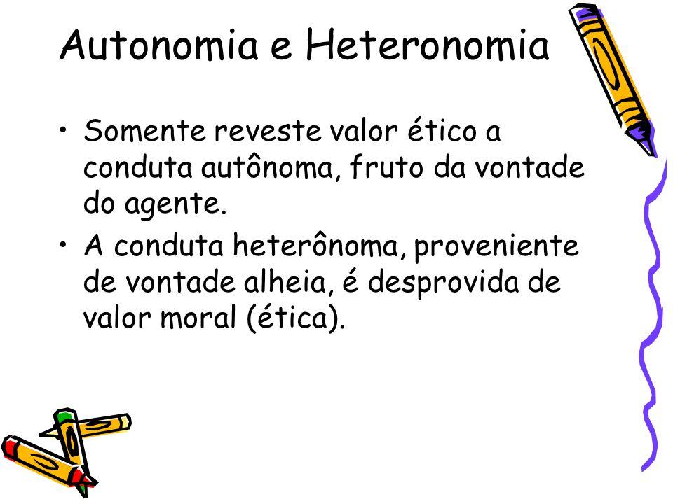 Autonomia e Heteronomia Somente reveste valor ético a conduta autônoma, fruto da vontade do agente. A conduta heterônoma, proveniente de vontade alhei