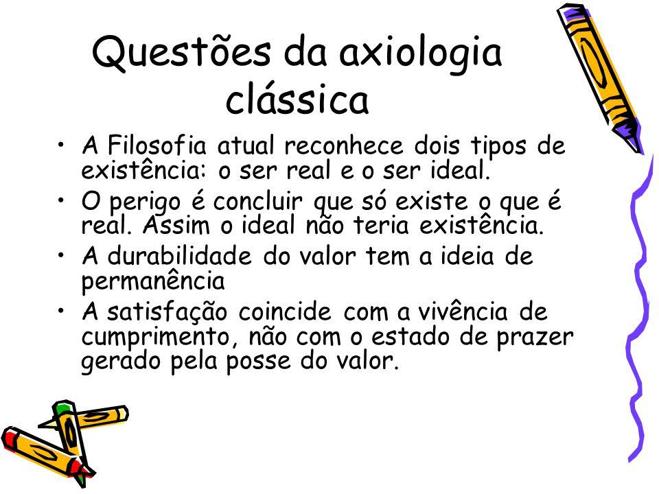 Questões da axiologia clássica A Filosofia atual reconhece dois tipos de existência: o ser real e o ser ideal. O perigo é concluir que só existe o que